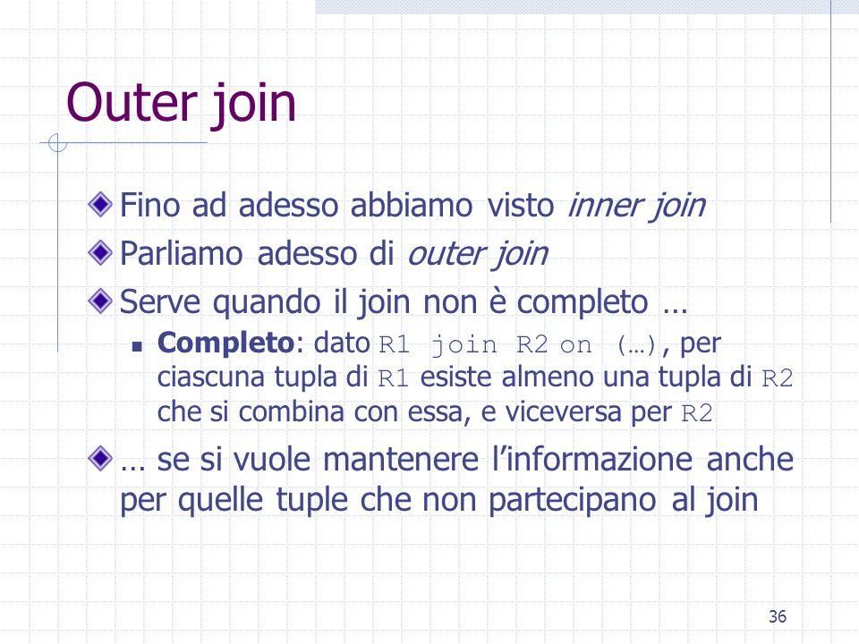 36 Outer join Fino ad adesso abbiamo visto inner join Parliamo adesso di outer join Serve quando il join non è completo … Completo: dato R1 join R2 on (…), per ciascuna tupla di R1 esiste almeno una tupla di R2 che si combina con essa, e viceversa per R2 … se si vuole mantenere l'informazione anche per quelle tuple che non partecipano al join