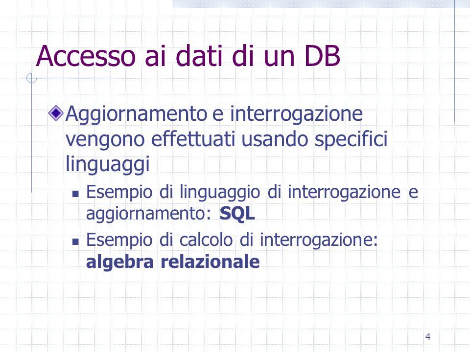 4 Accesso ai dati di un DB Aggiornamento e interrogazione vengono effettuati usando specifici linguaggi Esempio di linguaggio di interrogazione e aggiornamento: SQL Esempio di calcolo di interrogazione: algebra relazionale