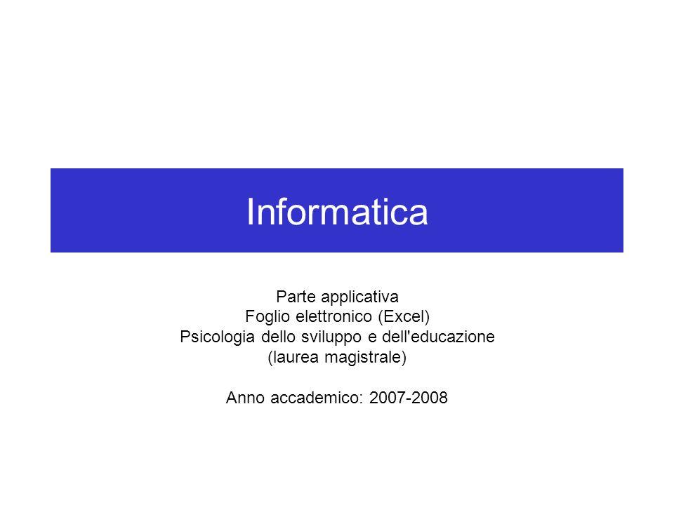 Informatica Parte applicativa Foglio elettronico (Excel) Psicologia dello sviluppo e dell educazione (laurea magistrale) Anno accademico: 2007-2008