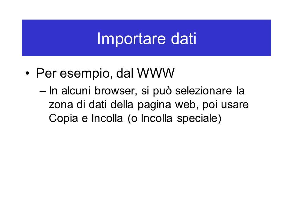 Importare dati Per esempio, dal WWW –In alcuni browser, si può selezionare la zona di dati della pagina web, poi usare Copia e Incolla (o Incolla speciale)