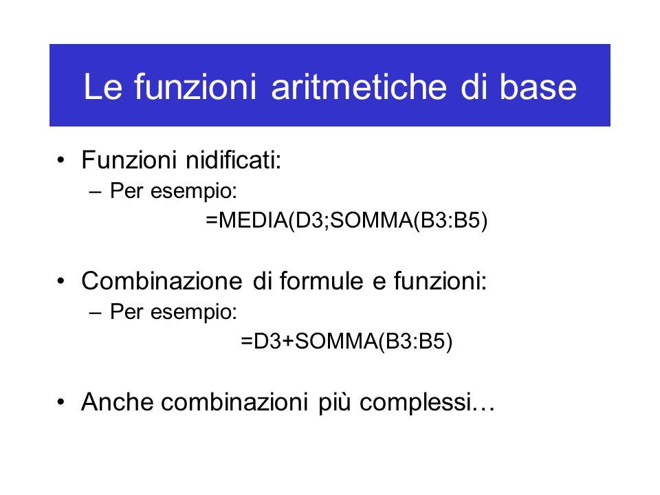 Le funzioni aritmetiche di base Funzioni nidificati: –Per esempio: =MEDIA(D3;SOMMA(B3:B5) Combinazione di formule e funzioni: –Per esempio: =D3+SOMMA(B3:B5) Anche combinazioni più complessi…