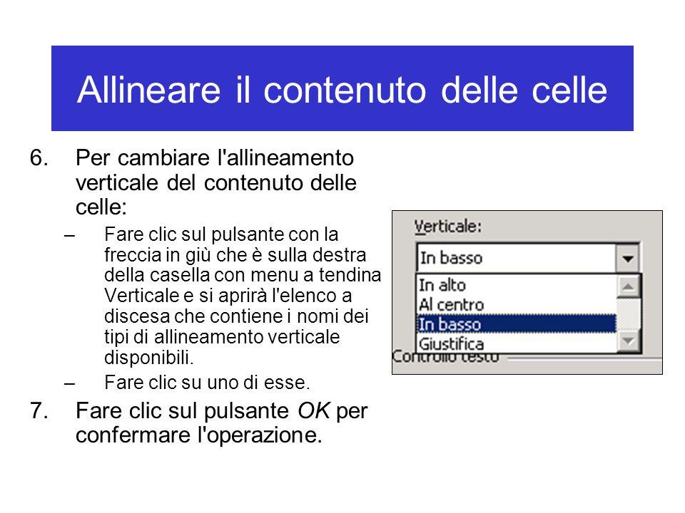 Allineare il contenuto delle celle 6.Per cambiare l allineamento verticale del contenuto delle celle: –Fare clic sul pulsante con la freccia in giù che è sulla destra della casella con menu a tendina Verticale e si aprirà l elenco a discesa che contiene i nomi dei tipi di allineamento verticale disponibili.