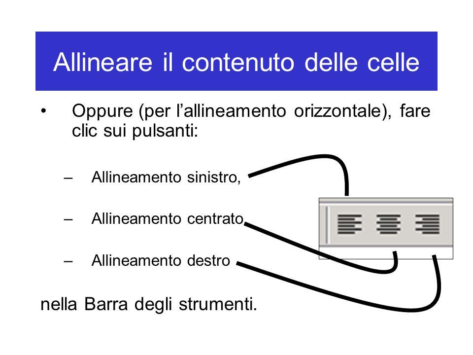 Allineare il contenuto delle celle Oppure (per l'allineamento orizzontale), fare clic sui pulsanti: –Allineamento sinistro, –Allineamento centrato, –Allineamento destro nella Barra degli strumenti.
