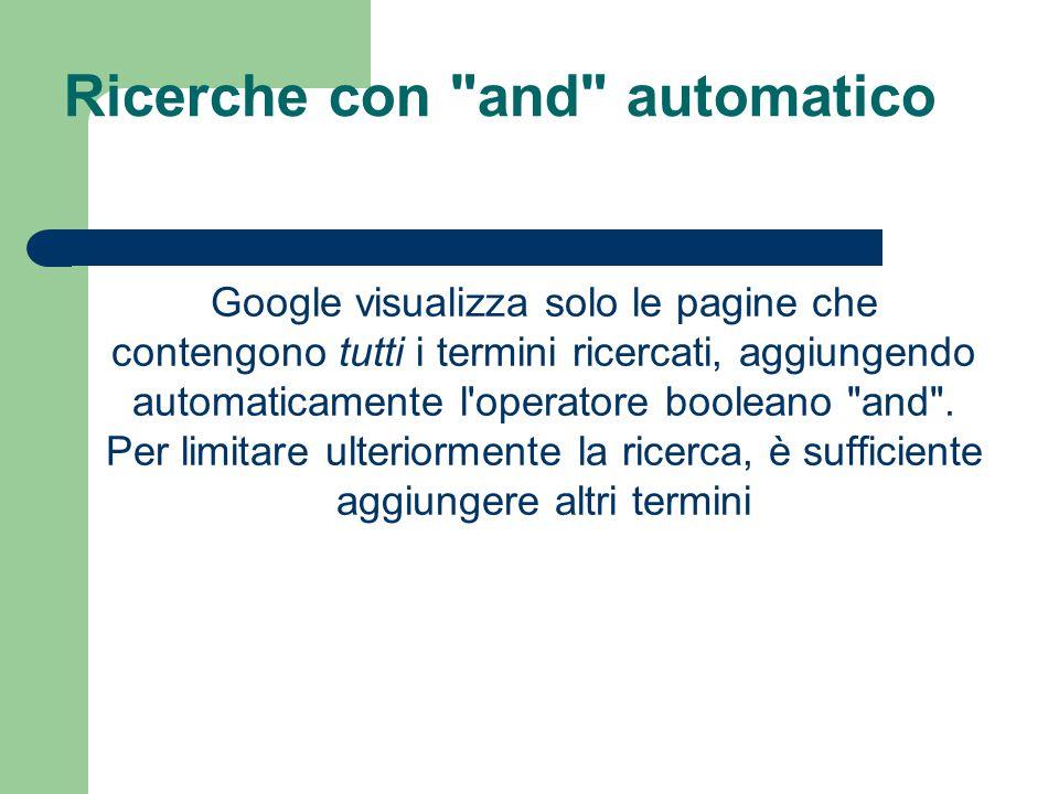 Ricerche con and automatico Google visualizza solo le pagine che contengono tutti i termini ricercati, aggiungendo automaticamente l operatore booleano and .