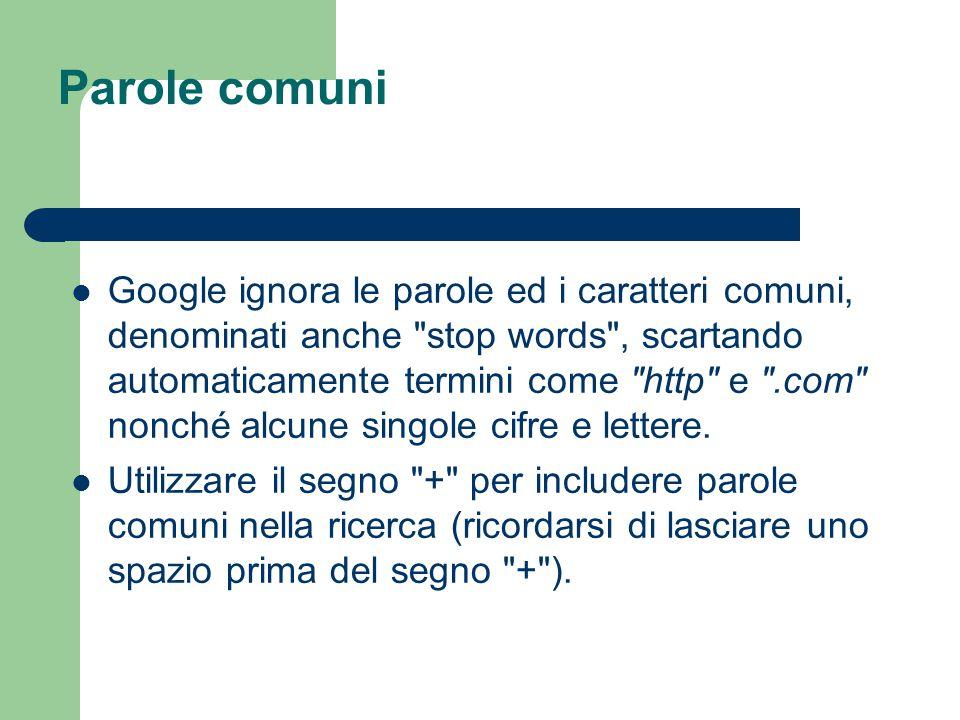 Parole comuni Google ignora le parole ed i caratteri comuni, denominati anche stop words , scartando automaticamente termini come http e .com nonché alcune singole cifre e lettere.