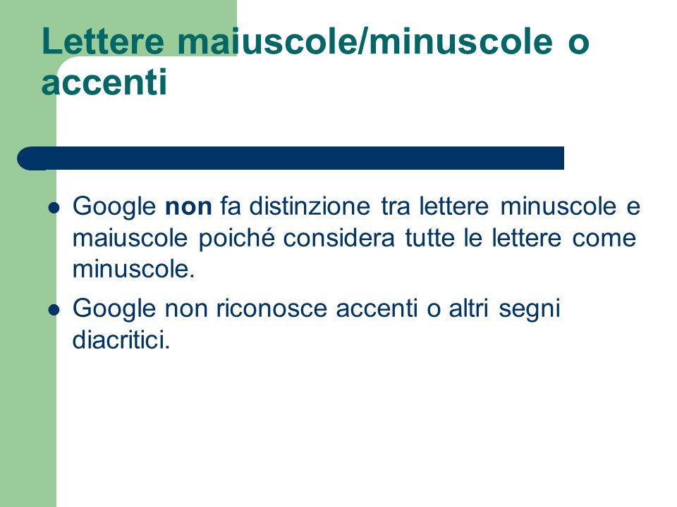 Lettere maiuscole/minuscole o accenti Google non fa distinzione tra lettere minuscole e maiuscole poiché considera tutte le lettere come minuscole.