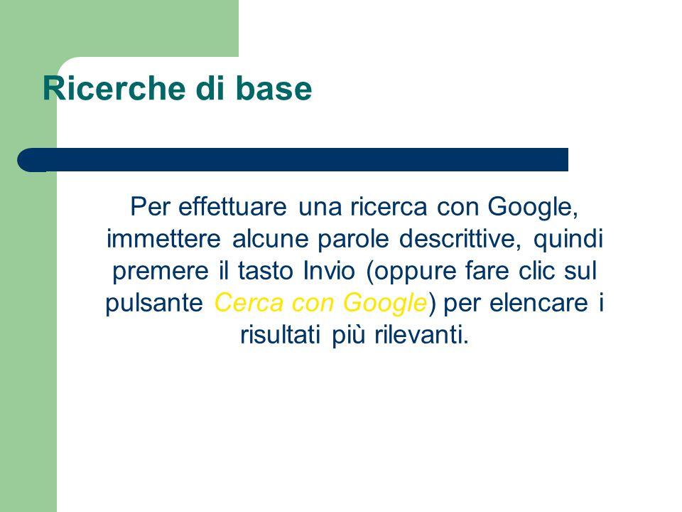 Ricerche di base Per effettuare una ricerca con Google, immettere alcune parole descrittive, quindi premere il tasto Invio (oppure fare clic sul pulsante Cerca con Google) per elencare i risultati più rilevanti.