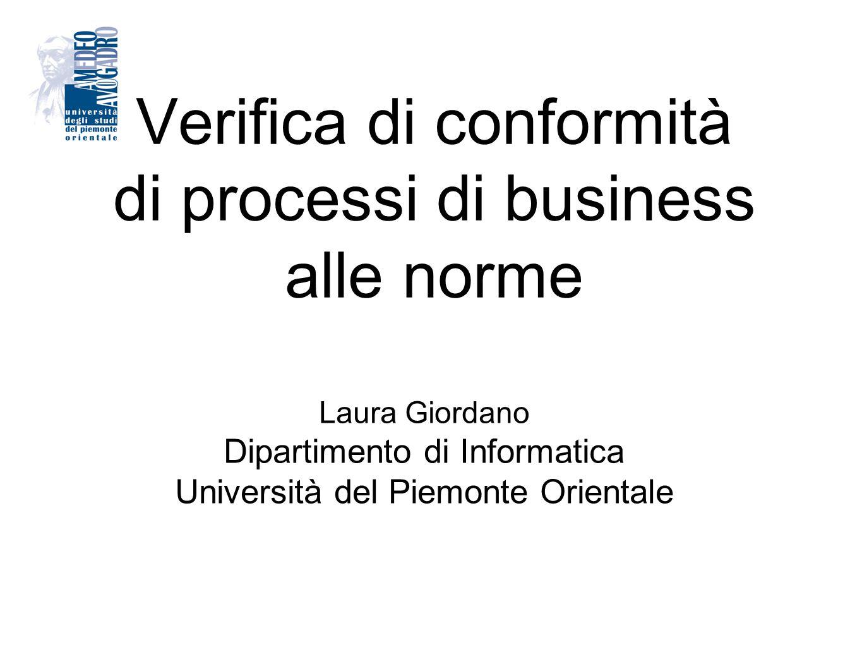 Verifica di conformità di processi di business alle norme Laura Giordano Dipartimento di Informatica Università del Piemonte Orientale