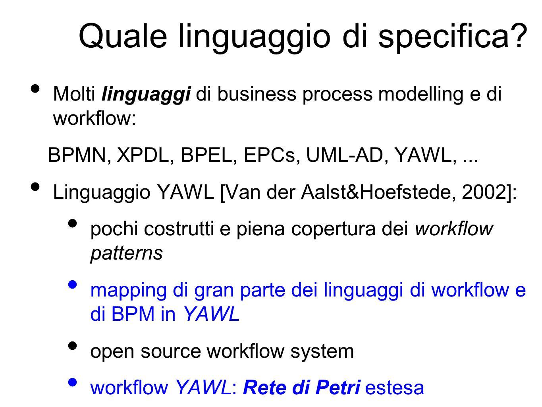 Quale linguaggio di specifica? Molti linguaggi di business process modelling e di workflow: BPMN, XPDL, BPEL, EPCs, UML-AD, YAWL,... Linguaggio YAWL [