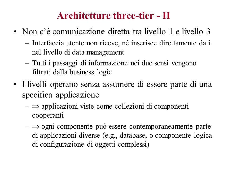Architetture three-tier - I Introdotte all'inizio degli anni '90 Business logic trattata in modo esplicito: –livello 1: gestione dei dati (DBMS, file XML, …..) –livello 2: business logic (processamento dati, …) –livello 3: interfaccia utente (presentazione dati, servizi) Ogni livello ha obiettivi e vincoli di design propri Nessun livello fa assunzioni sulla struttura o implementazione degli altri: –livello 2 non fa assunzioni su rappresentazione dei dati, né sull'implementazione dell'interfaccia utente –livello 3 non fa assunzioni su come opera la business logic..