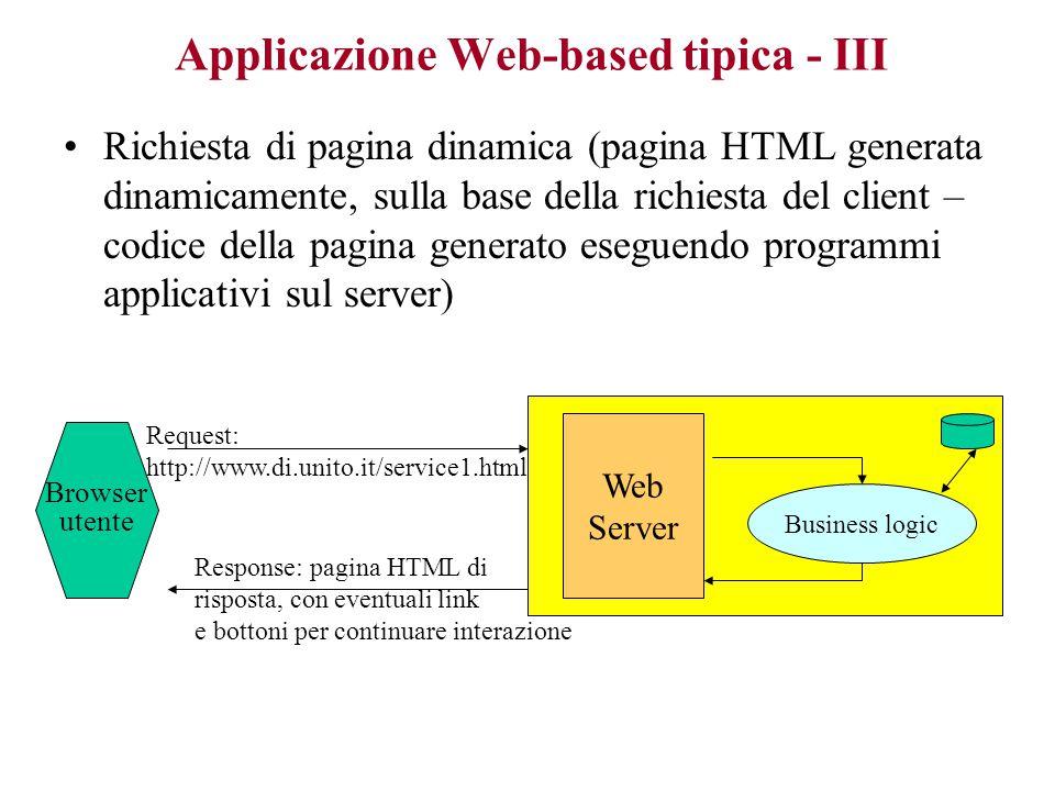Applicazione Web-based tipica - III Richiesta di pagina dinamica (pagina HTML generata dinamicamente, sulla base della richiesta del client – codice della pagina generato eseguendo programmi applicativi sul server) Web Server Business logic Request: http://www.di.unito.it/service1.html Response: pagina HTML di risposta, con eventuali link e bottoni per continuare interazione Browser utente