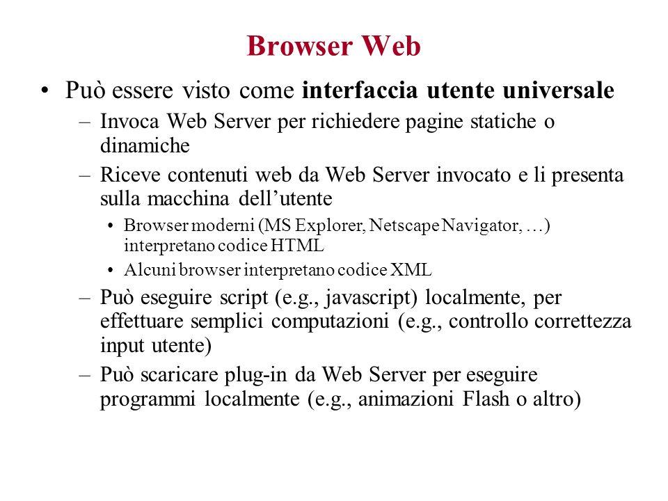 Browser Web Può essere visto come interfaccia utente universale –Invoca Web Server per richiedere pagine statiche o dinamiche –Riceve contenuti web da Web Server invocato e li presenta sulla macchina dell'utente Browser moderni (MS Explorer, Netscape Navigator, …) interpretano codice HTML Alcuni browser interpretano codice XML –Può eseguire script (e.g., javascript) localmente, per effettuare semplici computazioni (e.g., controllo correttezza input utente) –Può scaricare plug-in da Web Server per eseguire programmi localmente (e.g., animazioni Flash o altro)