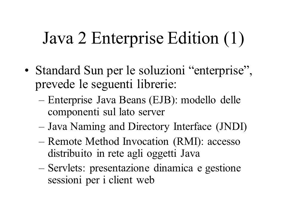 Java 2 Enterprise Edition (1) Standard Sun per le soluzioni enterprise , prevede le seguenti librerie: –Enterprise Java Beans (EJB): modello delle componenti sul lato server –Java Naming and Directory Interface (JNDI) –Remote Method Invocation (RMI): accesso distribuito in rete agli oggetti Java –Servlets: presentazione dinamica e gestione sessioni per i client web