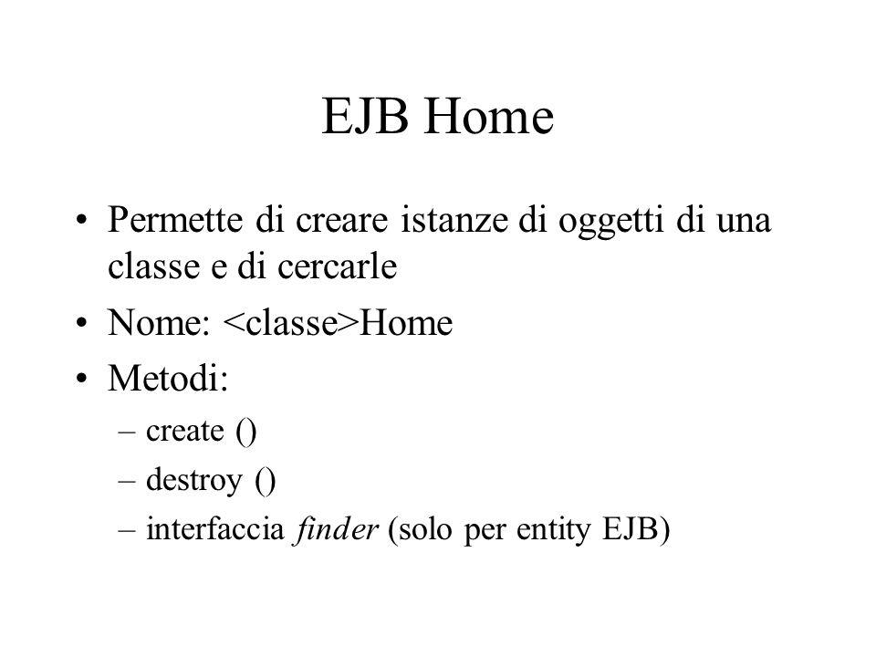 EJB Object (Remote) Rappresenta l'interfaccia dell'EJB verso il mondo esterno Filtra ed integra i messaggi verso le istanze di EJB Coordina le transaz