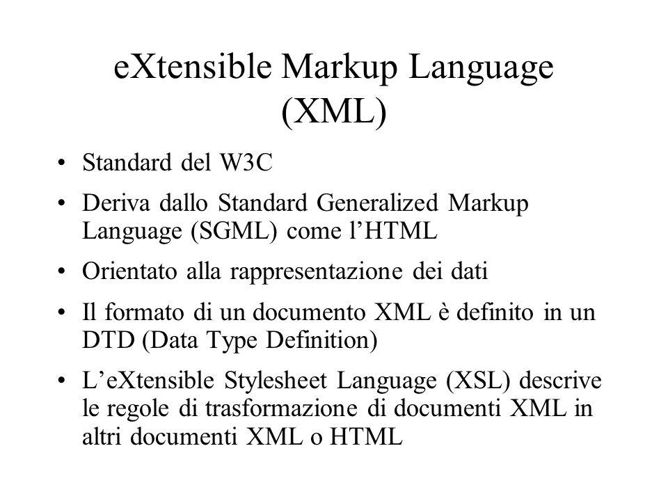 eXtensible Markup Language (XML) Standard del W3C Deriva dallo Standard Generalized Markup Language (SGML) come l'HTML Orientato alla rappresentazione dei dati Il formato di un documento XML è definito in un DTD (Data Type Definition) L'eXtensible Stylesheet Language (XSL) descrive le regole di trasformazione di documenti XML in altri documenti XML o HTML