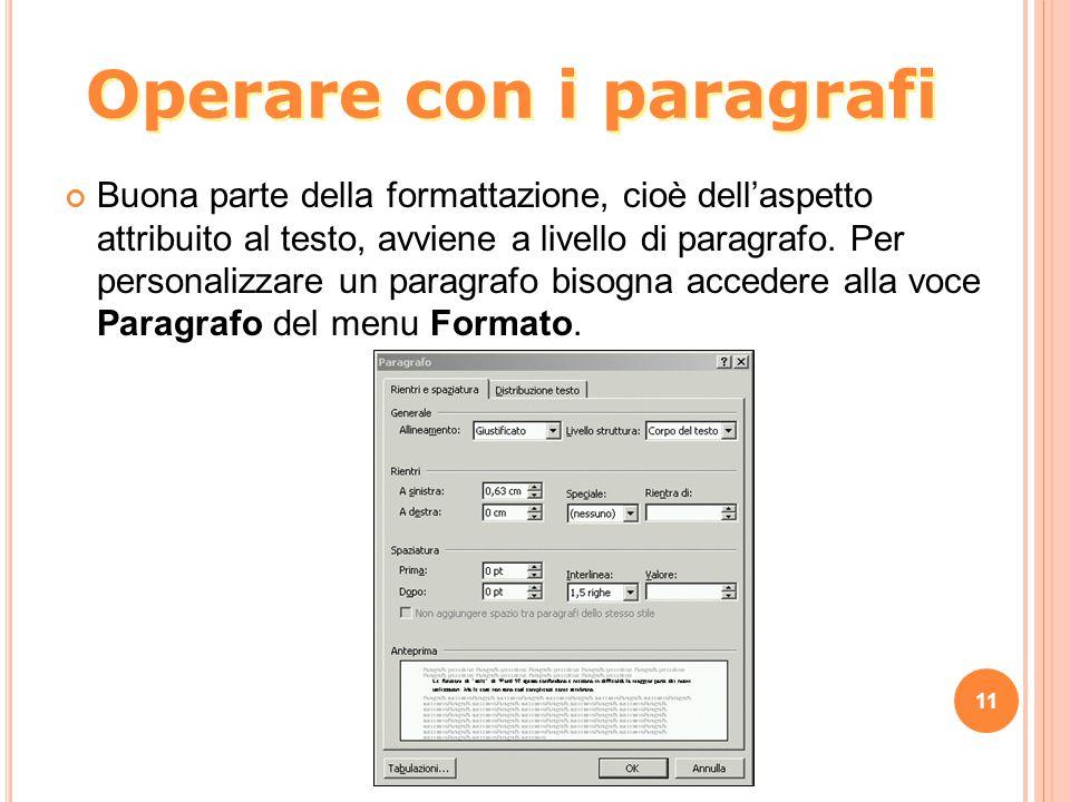 11 Operare con i paragrafi Buona parte della formattazione, cioè dell'aspetto attribuito al testo, avviene a livello di paragrafo. Per personalizzare
