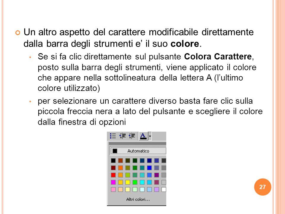 27 Un altro aspetto del carattere modificabile direttamente dalla barra degli strumenti e' il suo colore. Se si fa clic direttamente sul pulsante Colo