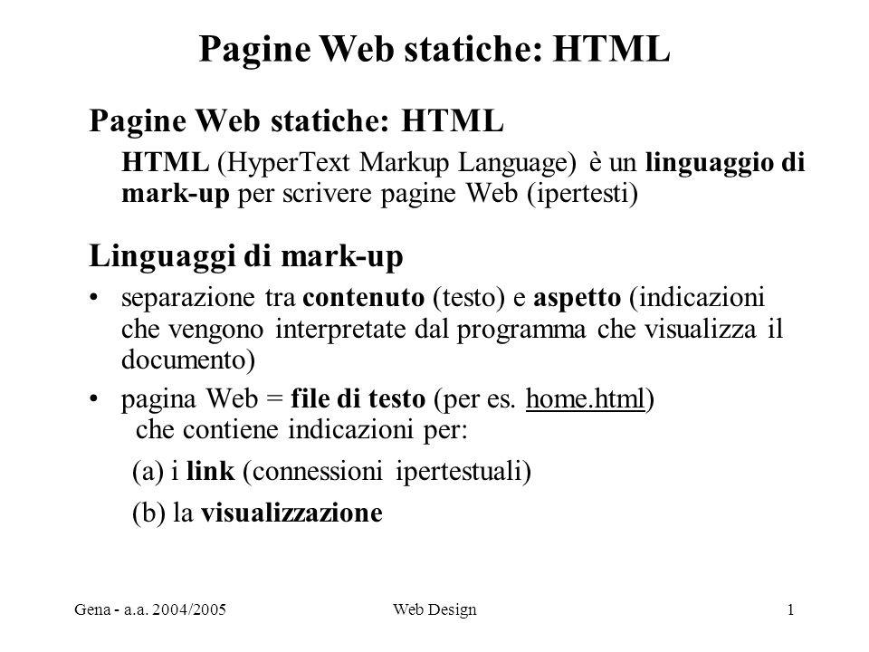 Gena - a.a. 2004/2005Web Design1 Pagine Web statiche: HTML HTML (HyperText Markup Language) è un linguaggio di mark-up per scrivere pagine Web (iperte