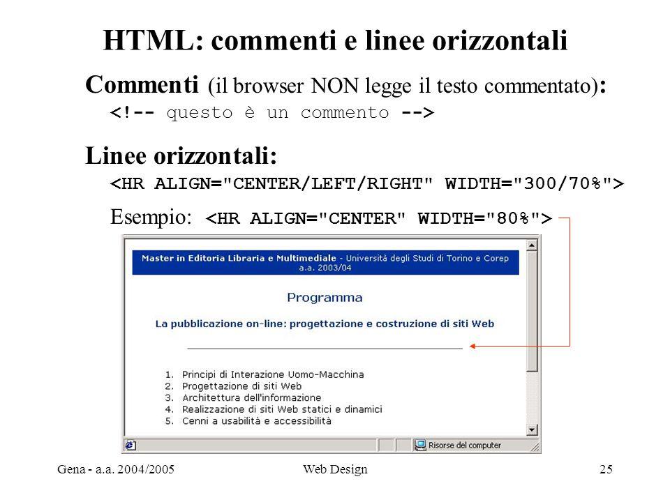 Gena - a.a. 2004/2005Web Design25 HTML: commenti e linee orizzontali Commenti (il browser NON legge il testo commentato) : Linee orizzontali: Esempio: