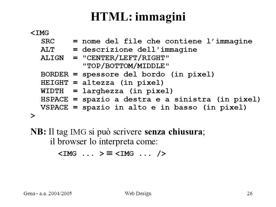 Gena - a.a. 2004/2005Web Design26 HTML: immagini <IMG SRC = nome del file che contiene l'immagine ALT = descrizione dell'immagine ALIGN =
