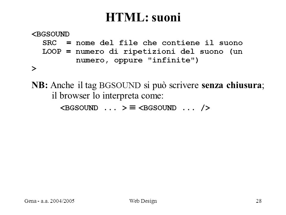 Gena - a.a. 2004/2005Web Design28 HTML: suoni <BGSOUND SRC = nome del file che contiene il suono LOOP = numero di ripetizioni del suono (un numero, op