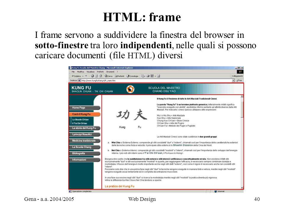 Gena - a.a. 2004/2005Web Design40 HTML: frame I frame servono a suddividere la finestra del browser in sotto-finestre tra loro indipendenti, nelle qua