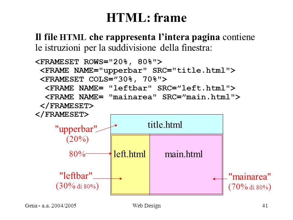 Gena - a.a. 2004/2005Web Design41 HTML: frame Il file HTML che rappresenta l'intera pagina contiene le istruzioni per la suddivisione della finestra: