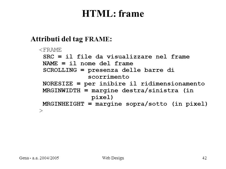 Gena - a.a. 2004/2005Web Design42 HTML: frame Attributi del tag FRAME : <FRAME SRC = il file da visualizzare nel frame NAME = il nome del frame SCROLL