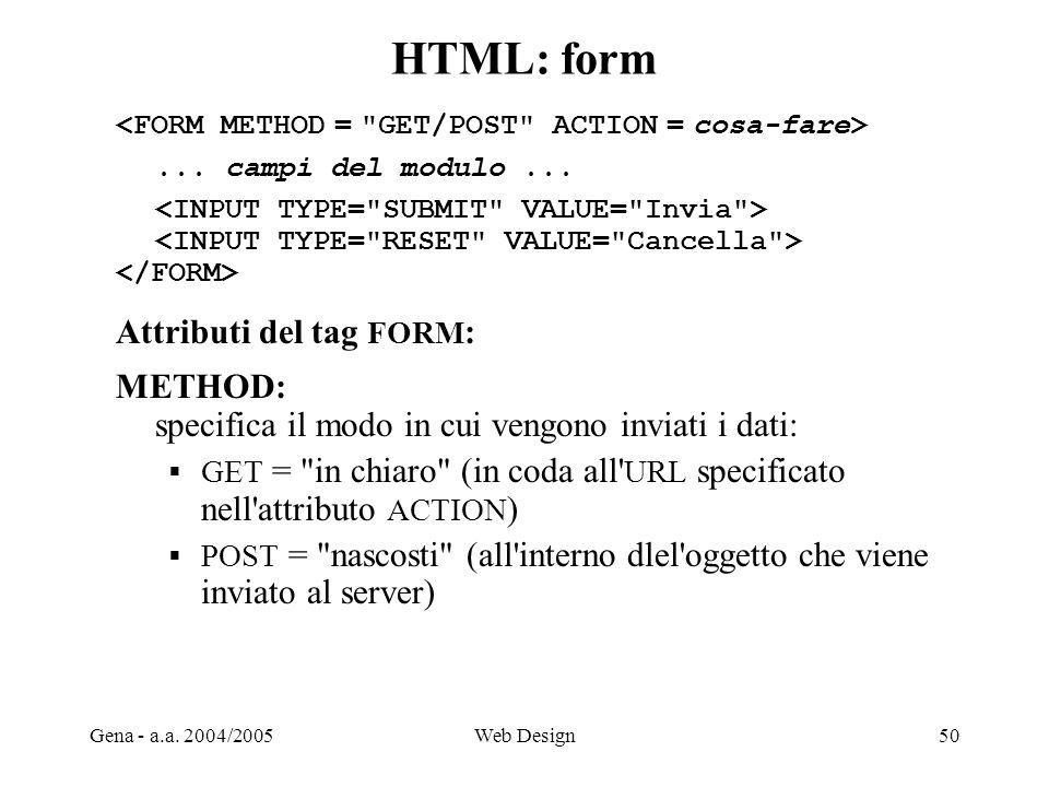 Gena - a.a. 2004/2005Web Design50 HTML: form... campi del modulo... Attributi del tag FORM : METHOD: specifica il modo in cui vengono inviati i dati: