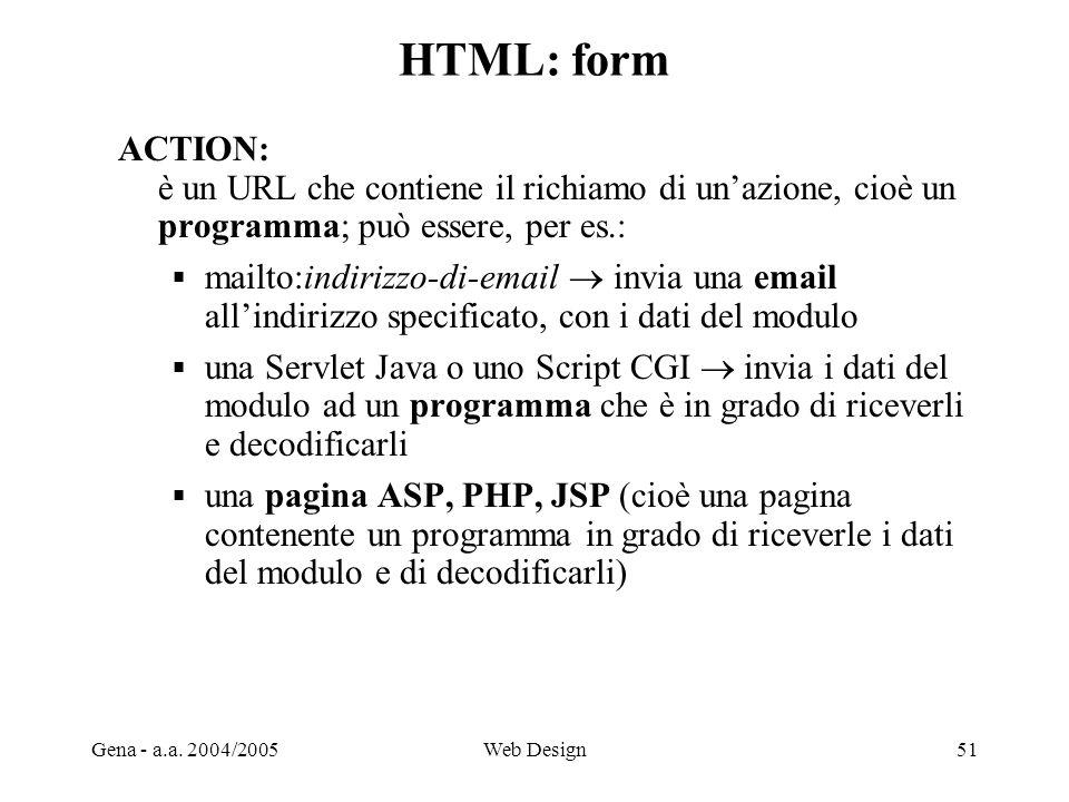Gena - a.a. 2004/2005Web Design51 HTML: form ACTION: è un URL che contiene il richiamo di un'azione, cioè un programma; può essere, per es.:  mailto: