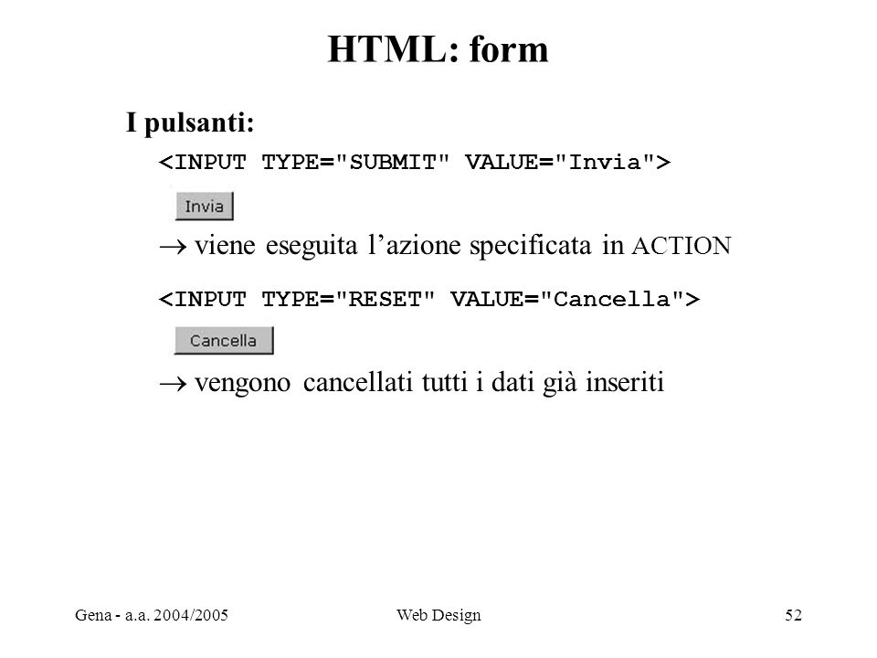Gena - a.a. 2004/2005Web Design52 HTML: form I pulsanti:  viene eseguita l'azione specificata in ACTION  vengono cancellati tutti i dati già inserit