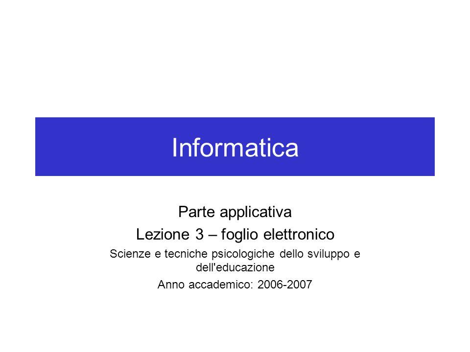 Informatica Parte applicativa Lezione 3 – foglio elettronico Scienze e tecniche psicologiche dello sviluppo e dell educazione Anno accademico: 2006-2007