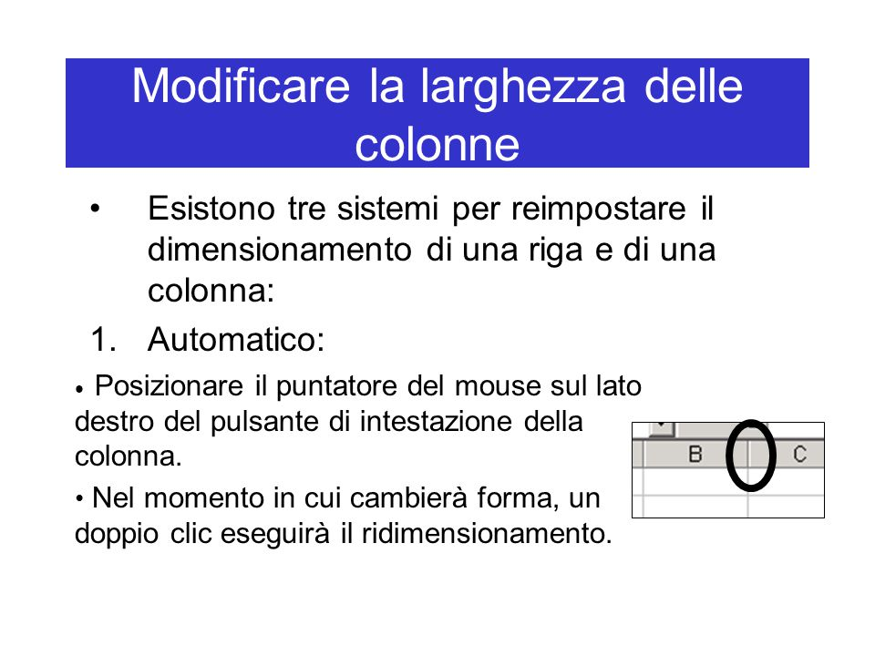 Modificare la larghezza delle colonne Esistono tre sistemi per reimpostare il dimensionamento di una riga e di una colonna: 1.Automatico: Posizionare il puntatore del mouse sul lato destro del pulsante di intestazione della colonna.