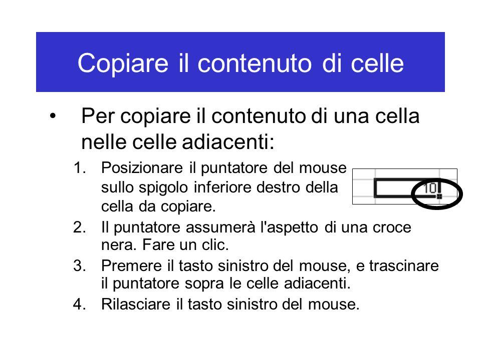 Copiare il contenuto di celle Per copiare il contenuto di una cella nelle celle adiacenti: 1.Posizionare il puntatore del mouse sullo spigolo inferiore destro della cella da copiare.