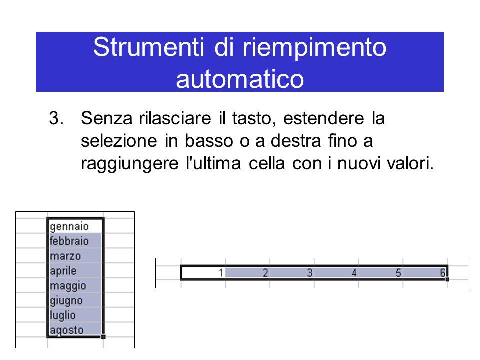 Strumenti di riempimento automatico 3.Senza rilasciare il tasto, estendere la selezione in basso o a destra fino a raggiungere l ultima cella con i nuovi valori.