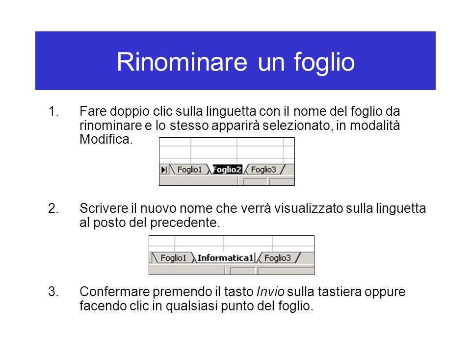 Rinominare un foglio 1.Fare doppio clic sulla linguetta con il nome del foglio da rinominare e lo stesso apparirà selezionato, in modalità Modifica.