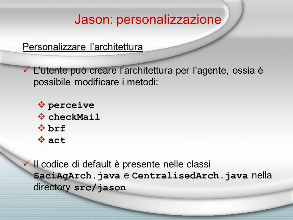 Jason: personalizzazione Personalizzare l'architettura L'utente può creare l'architettura per l'agente, ossia è possibile modificare i metodi:  perceive  checkMail  brf  act Il codice di default è presente nelle classi SaciAgArch.java e CentralisedArch.java nella directory src/jason