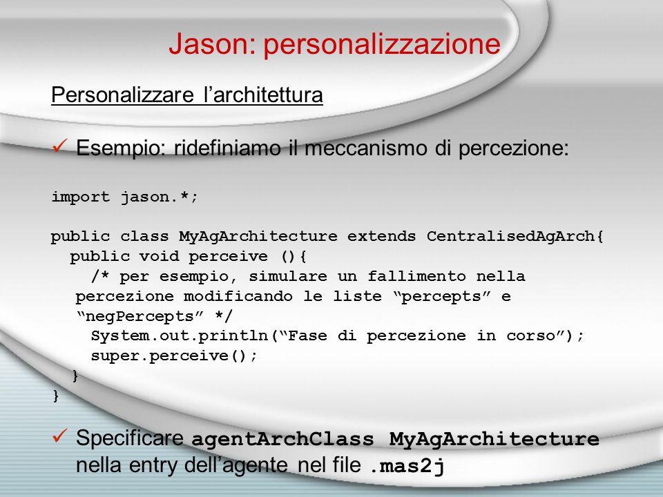 Jason: personalizzazione Personalizzare l'architettura Esempio: ridefiniamo il meccanismo di percezione: import jason.*; public class MyAgArchitecture extends CentralisedAgArch{ public void perceive (){ /* per esempio, simulare un fallimento nella percezione modificando le liste percepts e negPercepts */ System.out.println( Fase di percezione in corso ); super.perceive(); } Specificare agentArchClass MyAgArchitecture nella entry dell'agente nel file.mas2j