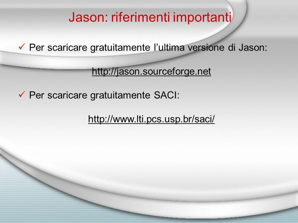 Jason: riferimenti importanti Per scaricare gratuitamente l'ultima versione di Jason: http://jason.sourceforge.net Per scaricare gratuitamente SACI: http://www.lti.pcs.usp.br/saci/