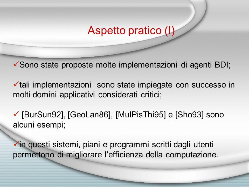 Sono state proposte molte implementazioni di agenti BDI; tali implementazioni sono state impiegate con successo in molti domini applicativi considerati critici; [BurSun92], [GeoLan86], [MulPisThi95] e [Sho93] sono alcuni esempi; in questi sistemi, piani e programmi scritti dagli utenti permettono di migliorare l'efficienza della computazione.