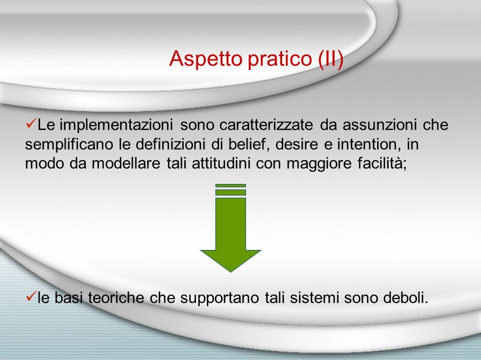 Le implementazioni sono caratterizzate da assunzioni che semplificano le definizioni di belief, desire e intention, in modo da modellare tali attitudini con maggiore facilità; le basi teoriche che supportano tali sistemi sono deboli.