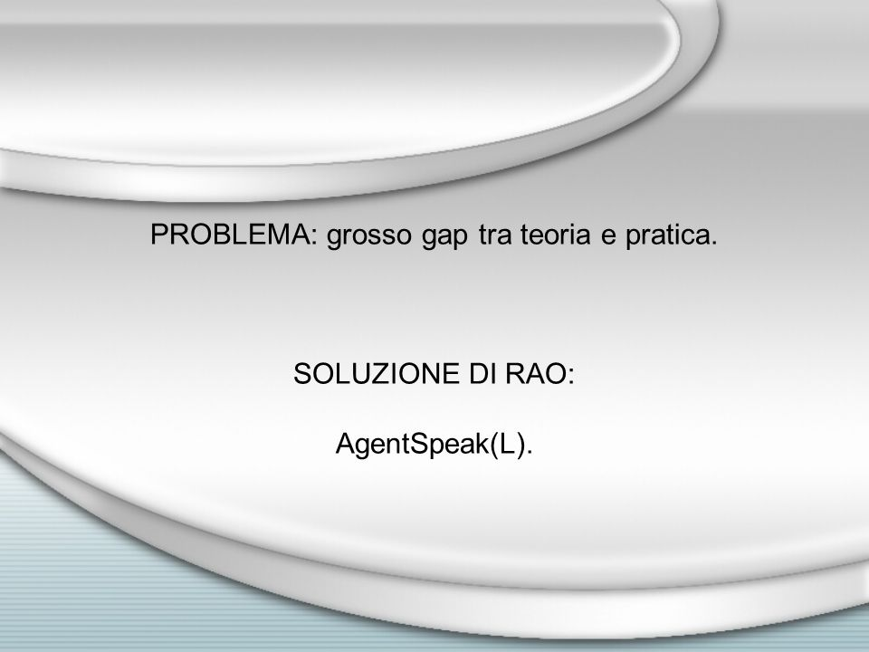 PROBLEMA: grosso gap tra teoria e pratica. SOLUZIONE DI RAO: AgentSpeak(L).