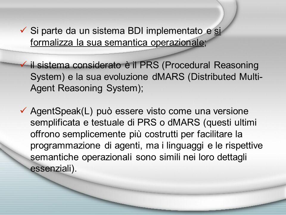 Si parte da un sistema BDI implementato e si formalizza la sua semantica operazionale; il sistema considerato è il PRS (Procedural Reasoning System) e la sua evoluzione dMARS (Distributed Multi- Agent Reasoning System); AgentSpeak(L) può essere visto come una versione semplificata e testuale di PRS o dMARS (questi ultimi offrono semplicemente più costrutti per facilitare la programmazione di agenti, ma i linguaggi e le rispettive semantiche operazionali sono simili nei loro dettagli essenziali).