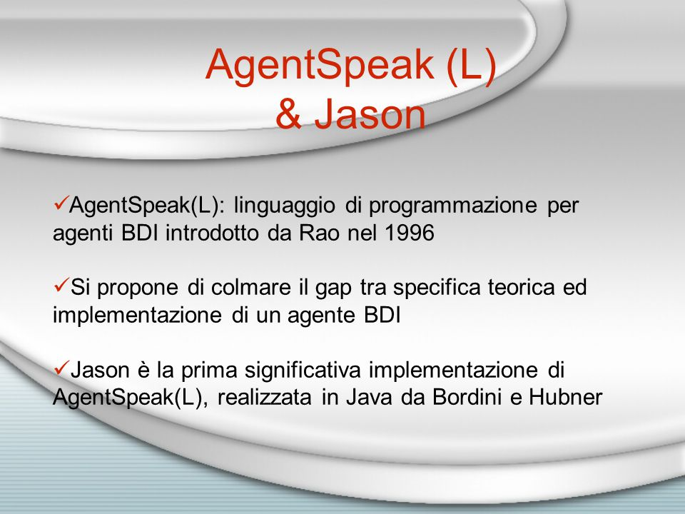AgentSpeak (L) & Jason AgentSpeak(L): linguaggio di programmazione per agenti BDI introdotto da Rao nel 1996 Si propone di colmare il gap tra specifica teorica ed implementazione di un agente BDI Jason è la prima significativa implementazione di AgentSpeak(L), realizzata in Java da Bordini e Hubner