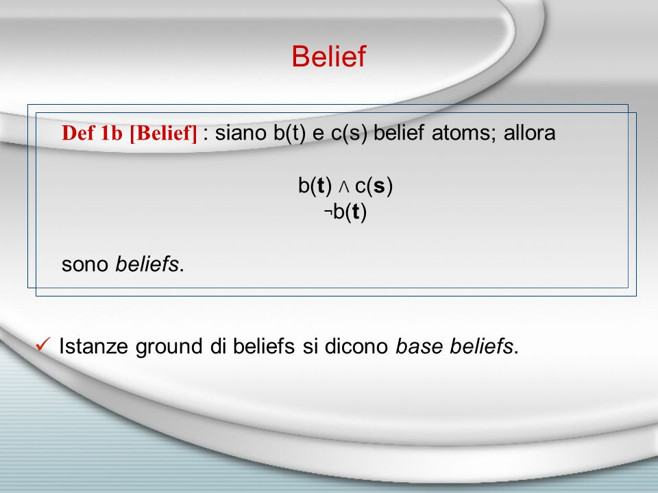Belief Def 1b [Belief] : siano b(t) e c(s) belief atoms; allora b(t) Λ c(s) ¬ b(t) sono beliefs.