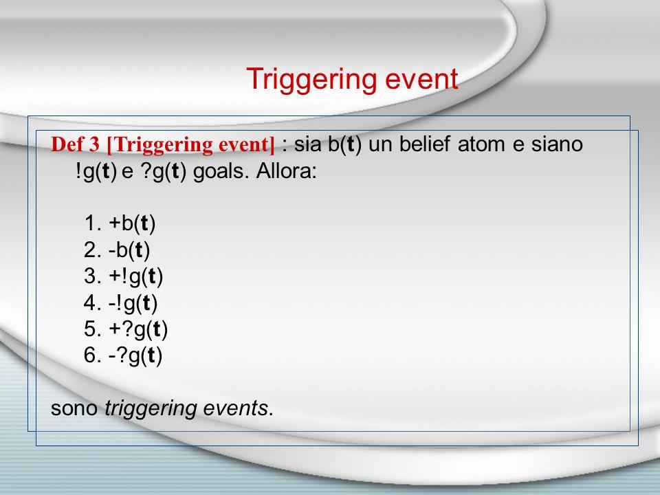 Def 3 [Triggering event] : sia b(t) un belief atom e siano !g(t) e g(t) goals.