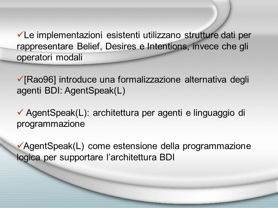 Le implementazioni esistenti utilizzano strutture dati per rappresentare Belief, Desires e Intentions, invece che gli operatori modali [Rao96] introduce una formalizzazione alternativa degli agenti BDI: AgentSpeak(L) AgentSpeak(L): architettura per agenti e linguaggio di programmazione AgentSpeak(L) come estensione della programmazione logica per supportare l'architettura BDI