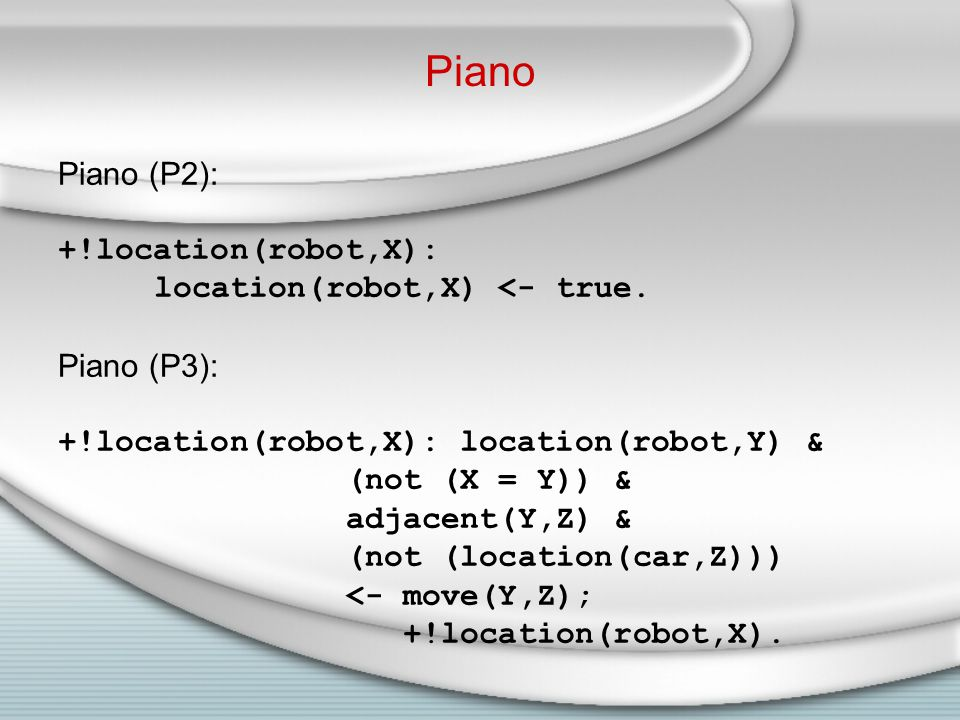 Piano Piano (P2): +!location(robot,X): location(robot,X) <- true.