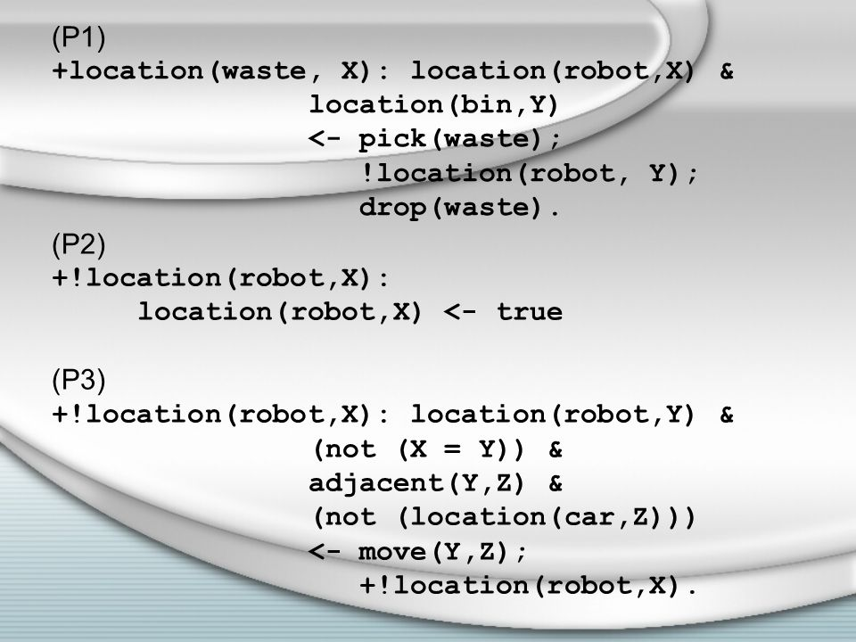 (P1) +location(waste, X): location(robot,X) & location(bin,Y) <- pick(waste); !location(robot, Y); drop(waste).