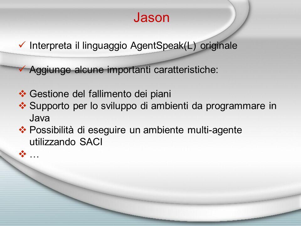 Jason Interpreta il linguaggio AgentSpeak(L) originale Aggiunge alcune importanti caratteristiche:  Gestione del fallimento dei piani  Supporto per lo sviluppo di ambienti da programmare in Java  Possibilità di eseguire un ambiente multi-agente utilizzando SACI  …